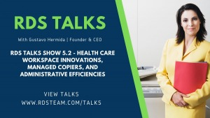 RDS TALKS SHOW 5.2 - Health Care Workspace Innovations, Managed Copiers, And Administrative Efficiencies