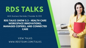 RDS TALKS SHOW 5.3 - Health Care Workspace Innovations, Managed Copiers, And Connected Care