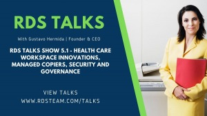 RDS TALKS SHOW 5.1 - Health Care Workspace Innovations, Managed Copiers, Security and Governance